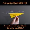 Trải nghiệm khách hàng (CX) là một từ khóa hot gần đầy